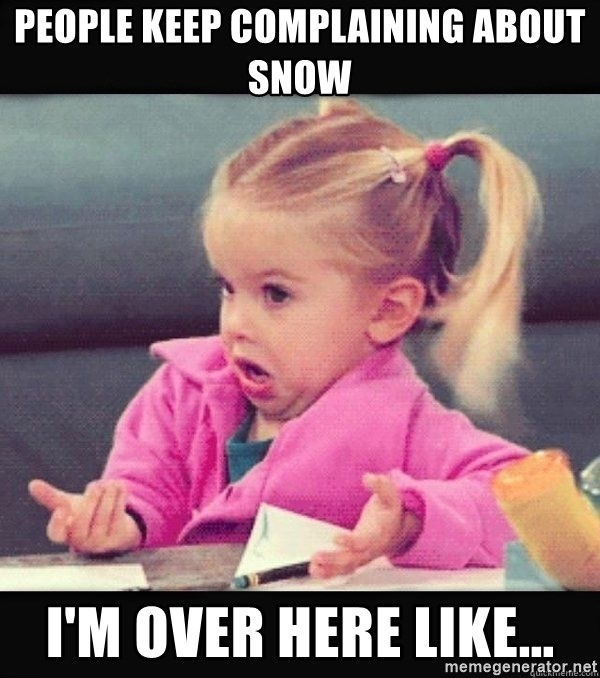 I have no idea little girl  - people keep complaining about snow I'm over here like...