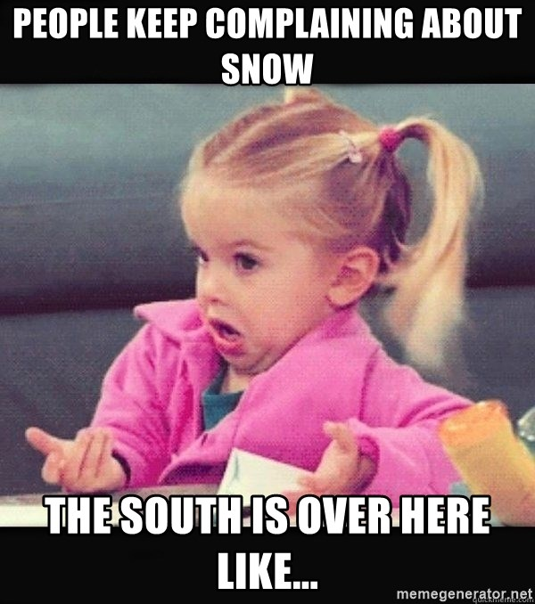 I have no idea little girl  - people keep complaining about snow the south is over here like...