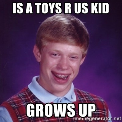 Is A Toys R Us Kid Grows Up Bad Luck Brian Meme Generator