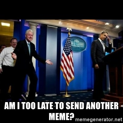 Inappropriate Timing Bill Clinton -  Am i too late to send another meme?
