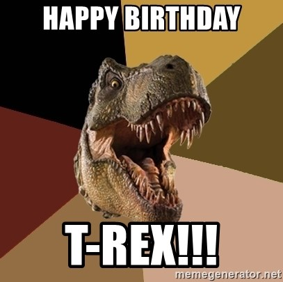 happy birthday t rex happy birthday t rex!!! raging t rex meme generator