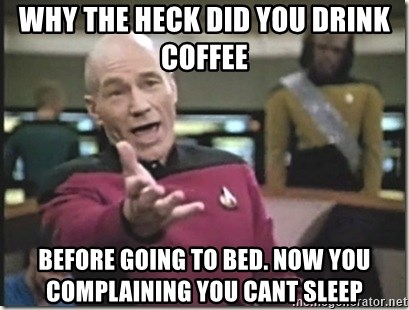 Why The Heck Did You Drink Coffee Before Going To Bed Now You