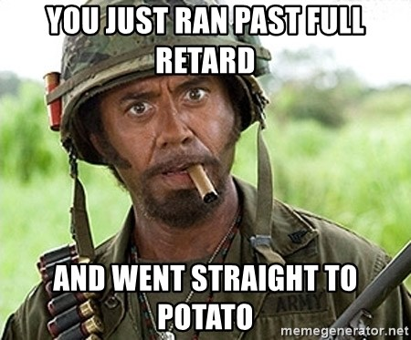You Just went Full Retard - you just ran past full retard  and went straight to potato