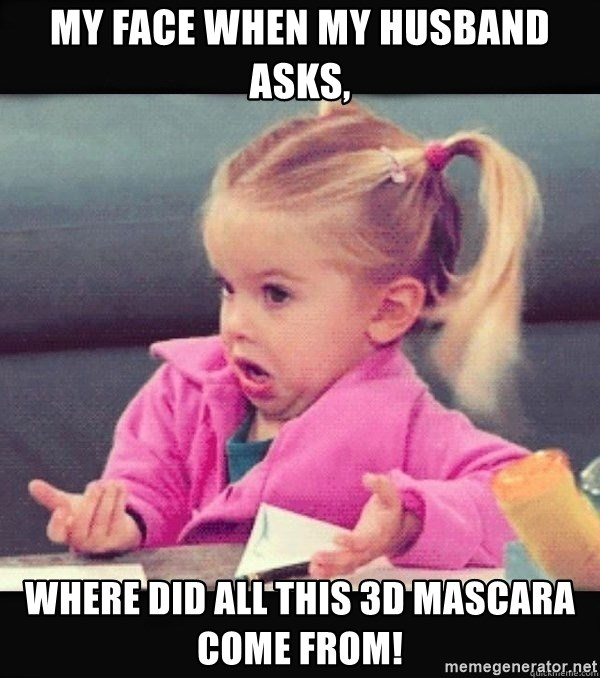 I have no idea little girl  - My face when my husband asks, Where did all this 3D Mascara come from!