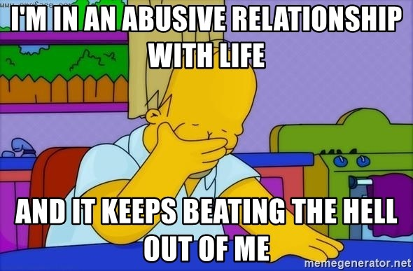 Disappointed Homer Simpson - I'm in an abusive relationship with life and it keeps beating the hell out of me