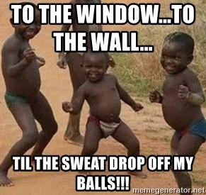 59983493 to the window to the wall til the sweat drop off my balls,To The Window To The Wall Meme