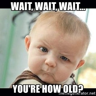 Skeptical Baby Whaa? - WAIT, WAIT, WAIT... YOU'RE HOW OLD?