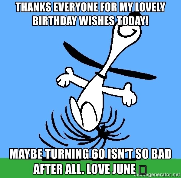 Thanks Everyone For My Lovely Birthday Wishes Today Maybe Turning 60 Isnt So Bad After All Love June