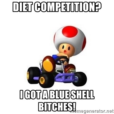Diet Competition I Got A Blue Shell Bitches Mario Kart