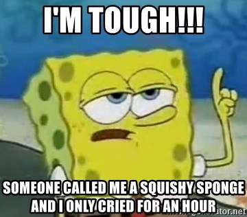 Tough Spongebob - I'm TOUGH!!! Someone called me a squishy sponge and I only cried for an hour