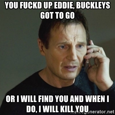 taken meme - you fuckd up Eddie, Buckleys got to go Or I will find you and when I do, I will kill you