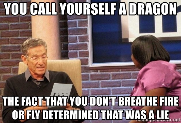 Maury Lie Detector - you call yourself a dragon the fact that you don't breathe fire or fly determined that was a lie