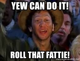 You Can Do It Guy - yew can do it!  roll that fattie!