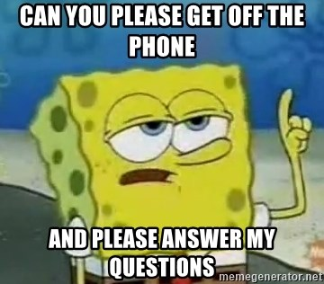 Tough Spongebob - can you please get off the phone  And please answer my questions