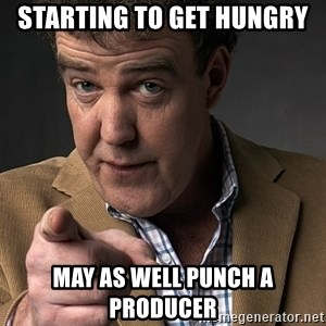 Jeremy Clarkson - Starting to get hungry May as well punch a producer