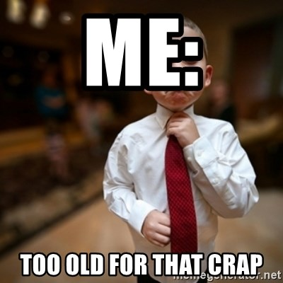 Alright Then Business Kid - me: too old for that crap