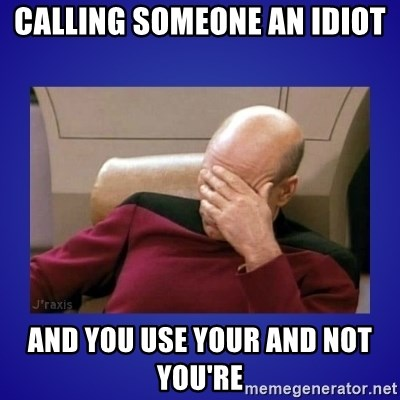 Picard facepalm  - Calling someone an idiot and you use your and not  you're