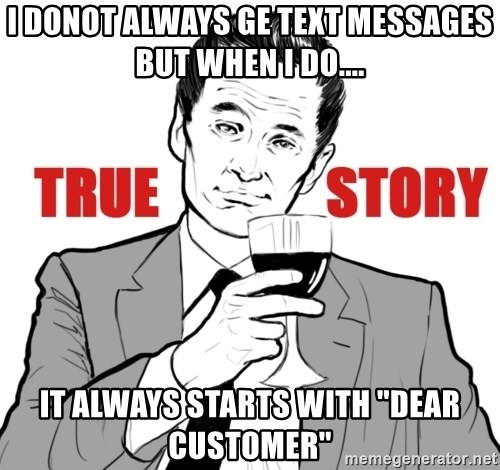 """true story - I DONOT ALWAYS GE TEXT MESSAGES BUT WHEN I DO.... IT ALWAYS STARTS WITH """"DEAR CUSTOMER"""""""