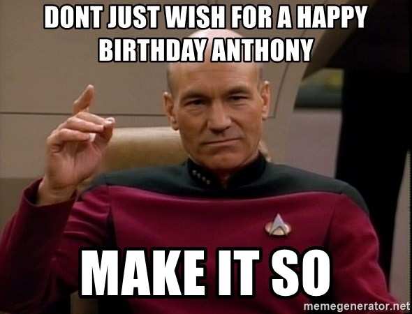 dont just wish for a happy birthday anthony make it so dont just wish for a happy birthday anthony make it so picard