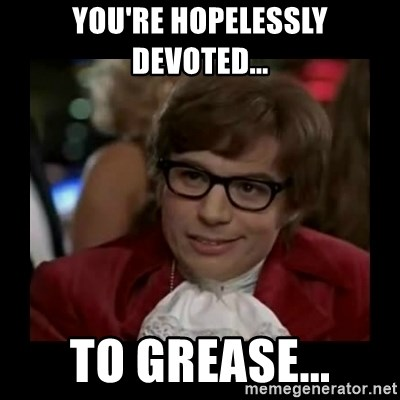 You're hopelessly devoted    To Grease    - Dangerously