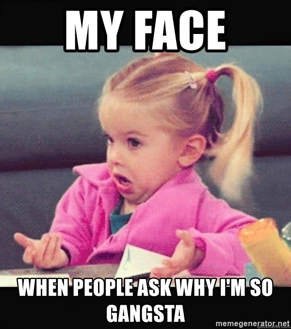 I have no idea little girl  - My face  When people ask why I'm so gangsta