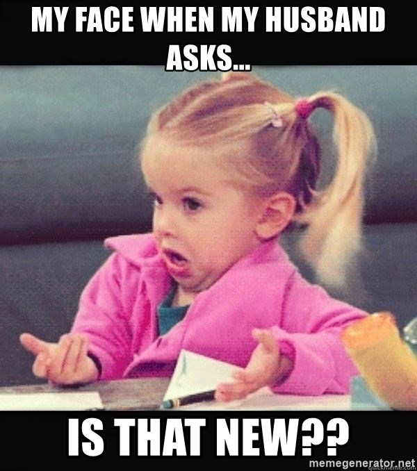I have no idea little girl  - My face when my husband asks... Is that new??