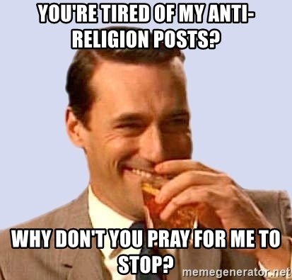 Don Draper Laughing - you're tired of my anti-religion posts? Why don't you pray for me to stop?