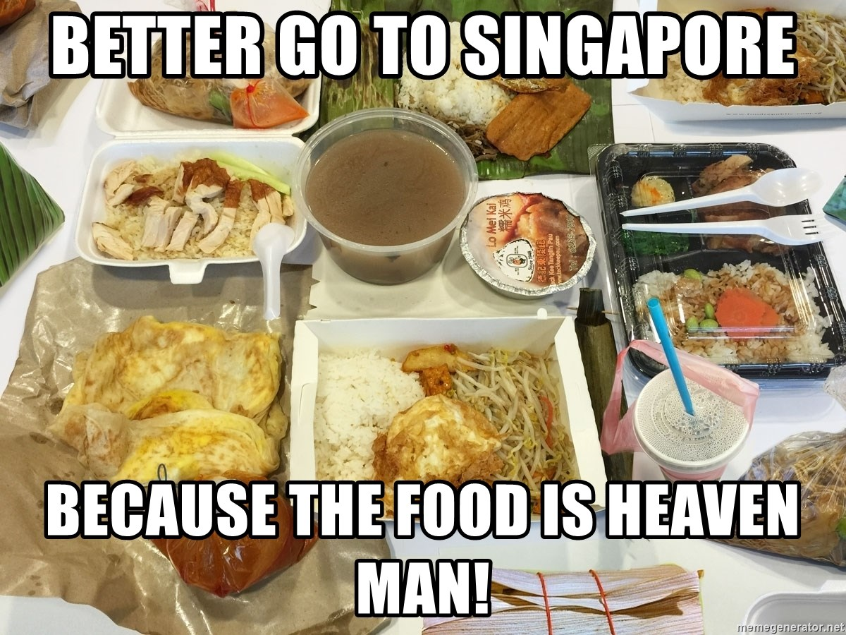 Takeaway - Better Go to Singapore because the food is heaven man!