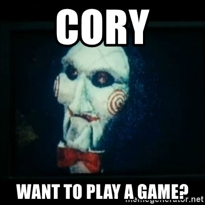 SAW - I wanna play a game - Cory Want to play a game?