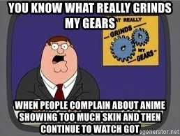 YOU KNOW WHAT REALLY GRIND MY GEARS - You know what really grinds my Gears When people complain about anime showing too much skin and then continue to watch GoT