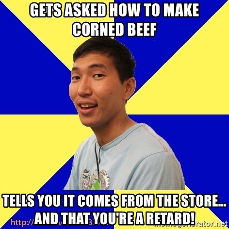 Jerk Aldarik - Gets asked how to make corned beef Tells you it comes from the store... And that you're a retard!