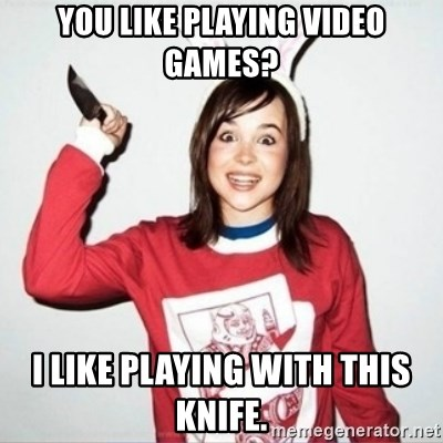 You Like Playing Video Games I Like Playing With This Knife