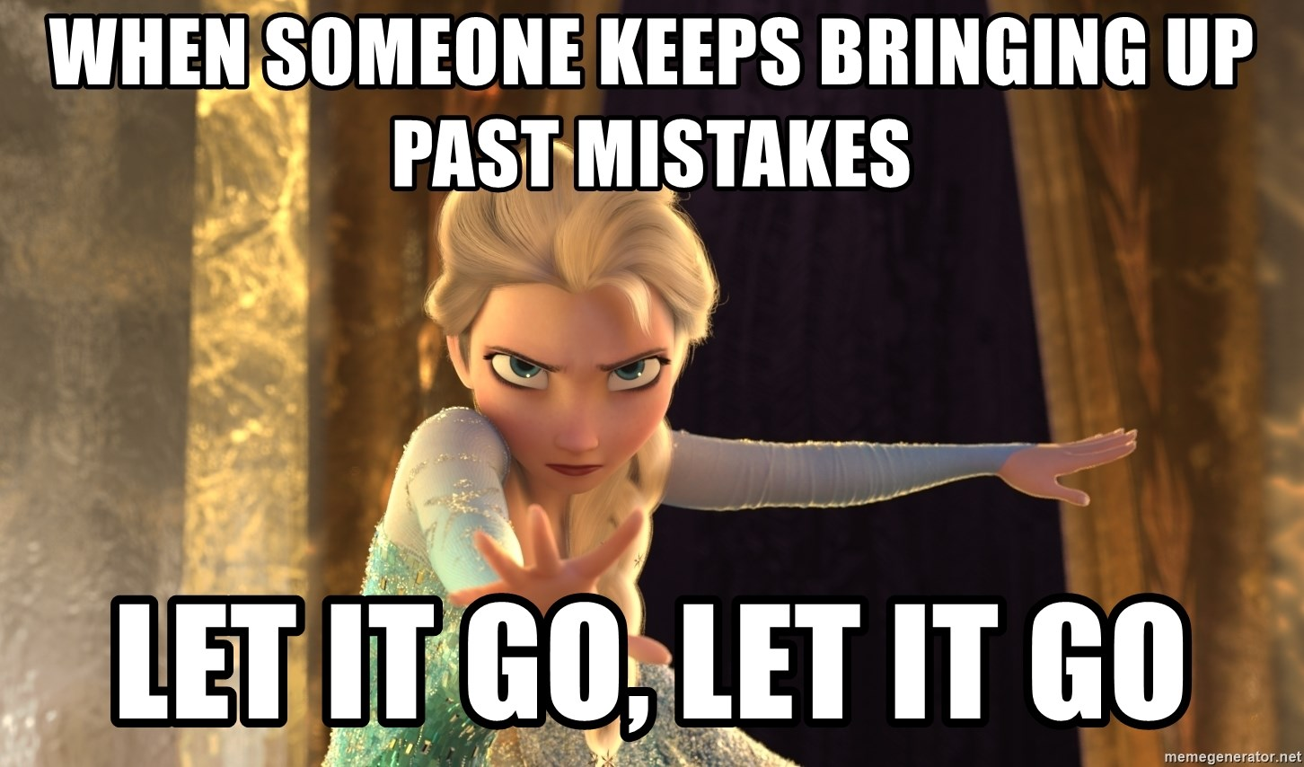 When Someone Keeps Bringing Up Past Mistakes Let It Go Let It Go