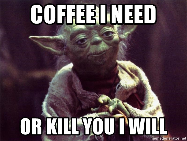 Yoda - COFFEE I NEED OR KILL YOU I WILL
