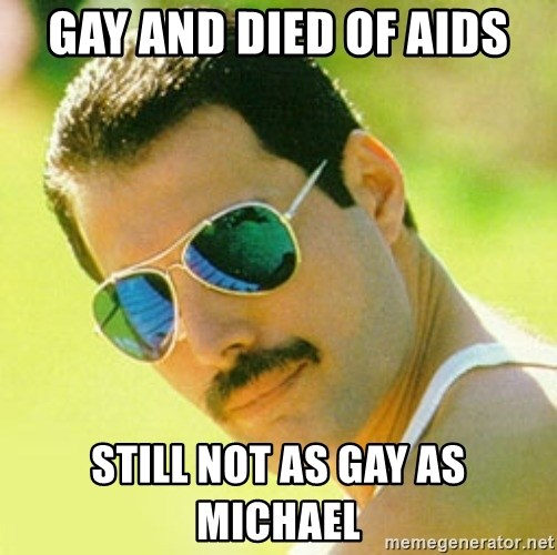 typical Queen Fan - Gay and died of AIDS still not as gay as Michael