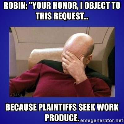 "Picard facepalm  - Robin: ""Your Honor, I object to this request... Because Plaintiffs seek work PRODUCE."