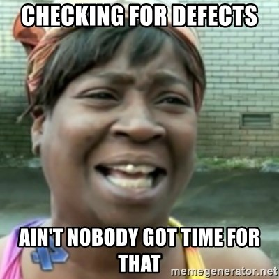 Ain't nobody got time fo dat so - Checking for defects ain't nobody got time for that