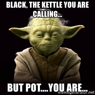 Black, the kettle you are calling... but Pot....you are... - ProYodaAdvice  | Meme Generator