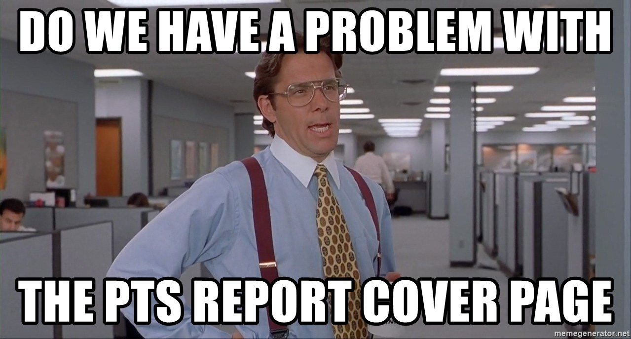 Office Space Meme Blank - do we have a problem with the pts report cover page