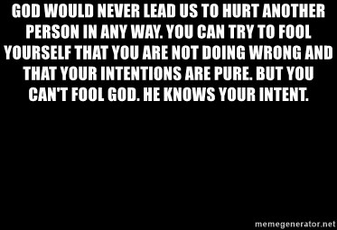Blank Black - God would never lead us to hurt another person in any way. You can try to fool yourself that you are not doing wrong and that your intentions are pure. But you can't fool God. He knows your intent.