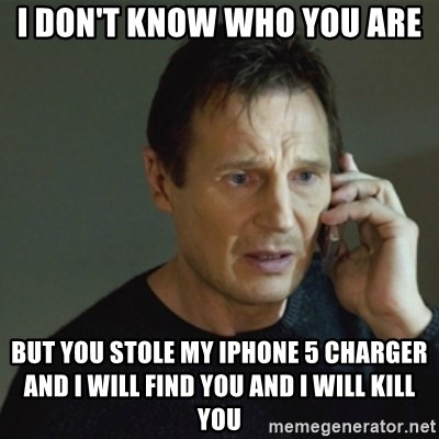 taken meme - I don't know who you are but you stole my iphone 5 charger and I will find you and I will kill you