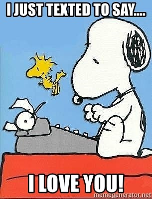 Snoopy - I just texted to say.... I love you!