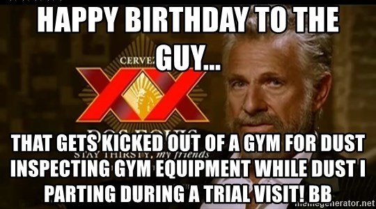 Dos Equis Man - Happy Birthday to the guy... that gets kicked out of a gym for dust inspecting gym equipment while dust i parting during a trial visit! Bb
