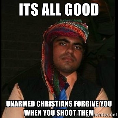 Scumbag Muslim - Its all good  Unarmed christians forgive you when you shoot them