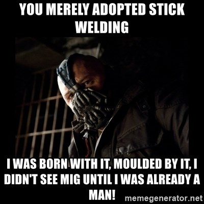 You Merely Adopted Stick Welding I Was Born With It Moulded By It