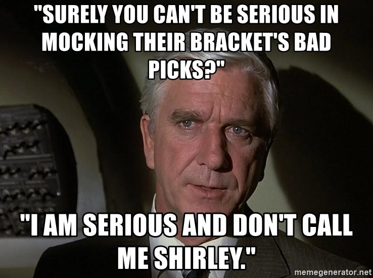 "Leslie Nielsen Shirley - ""Surely you can't be serious in mocking their bracket's bad picks?"" ""I am serious and don't call me Shirley."""