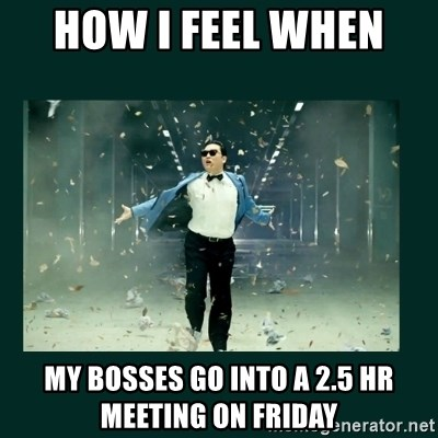 Gangnam style psy - How I feel when  My bosses go into A 2.5 hr meeting on Friday