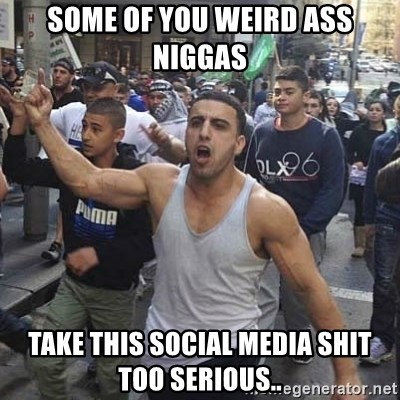 Western Muslim Protestor - Some of you weird ass niggas Take this social media shit too serious..