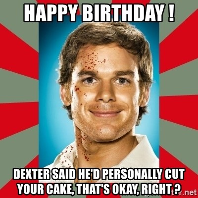 DEXTER MORGAN  - Happy Birthday !  Dexter said he'd personally cut your cake, that's okay, right ?