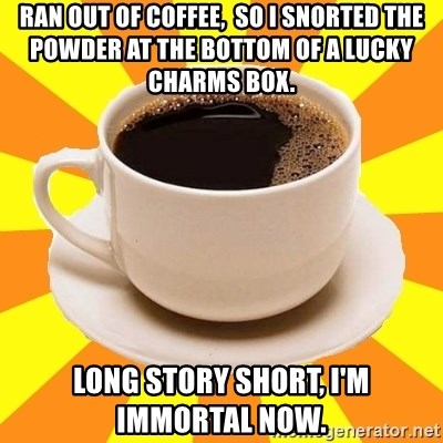 ran out of coffee so i snorted the powder at the bottom of a lucky charms box long story short i m immortal now cup of coffee meme generator lucky charms box long story short